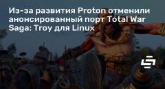 Из-за развития Proton отменили анонсированный порт Total War Saga: Troy для Linux