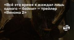 «Всё это время я жаждал лишь одного — бойни» — трейлер «Венома 2»
